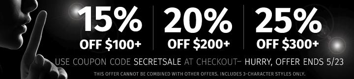 Secret Sale - 15% off $100, 20% off $200, 25% off $300. Use coupon code SECRETSALE. Hurry, offer ends 5/23. SHOP NOW